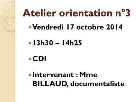 Atelier orientation n°3 Vendredi 17 octobre 2014 13h30 – 14h25 CDI Intervenant : Mme BILLAUD, documentaliste.