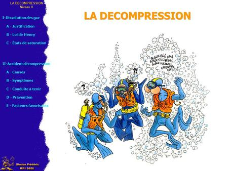 LA DECOMPRESSION Niveau II I-Dissolution des gaz A - Justification B - Loi de Henry C - États de saturation II-Accident décompression A - Causes B - Symptômes.