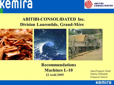 ABITIBI-CONSOLIDATED Inc. Division Laurentide, Grand-Mère 22 Août 2005 Recommandations Machines L-10 Jean-François Naud Martin Thibeault Framcois Gravel.