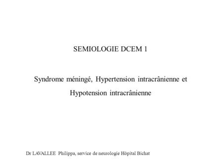 SEMIOLOGIE DCEM 1 Syndrome méningé, Hypertension intracrânienne et Hypotension intracrânienne Dr LAVALLEE Philippa, service de neurologie Hôpital Bichat.