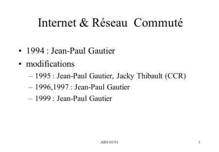 ARS 00/011 Internet & Réseau Commuté 1994 : Jean-Paul Gautier modifications –1995 : Jean-Paul Gautier, Jacky Thibault (CCR) –1996,1997 : Jean-Paul Gautier.