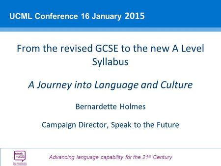 Advancing language capability for the 21 st Century UCML Conference 16 January 2015 From the revised GCSE to the new A Level Syllabus A Journey into Language.
