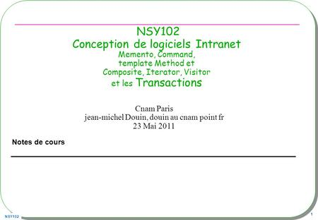 NSY102 1 NSY102 Conception de logiciels Intranet Memento, Command, template Method et Composite, Iterator, Visitor et les Transactions Notes de cours Cnam.