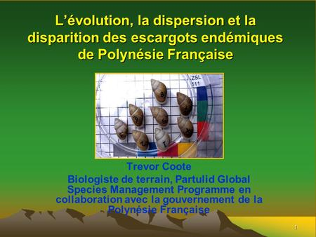 1 L'évolution, la dispersion et la disparition des escargots endémiques de Polynésie Française Trevor Coote Biologiste de terrain, Partulid Global Species.