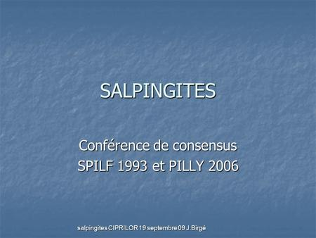 Salpingites CIPRILOR 19 septembre 09 J.Birgé SALPINGITES Conférence de consensus SPILF 1993 et PILLY 2006.