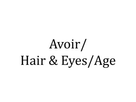 Avoir/ Hair & Eyes/Age. Avoir – to have I haveJ'ai You(s) haveTu as He/She hasIl/Elle a We haveNous avons You(p) haveVous avez They haveIls/Elles ont.