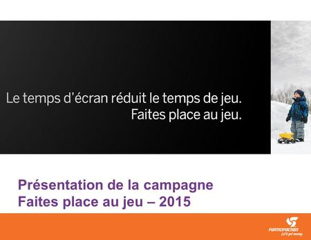 Screen time is taking away play time. Make room for play. Présentation de la campagne Faites place au jeu – 2015.