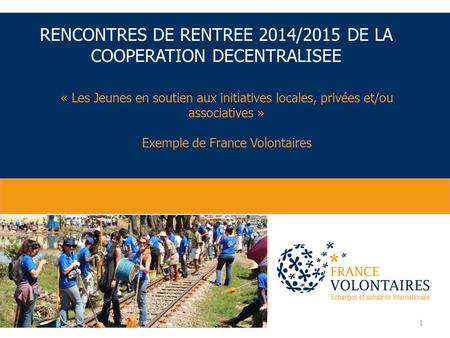 1 « Les Jeunes en soutien aux initiatives locales, privées et/ou associatives » Exemple de France Volontaires RENCONTRES DE RENTREE 2014/2015 DE LA COOPERATION.