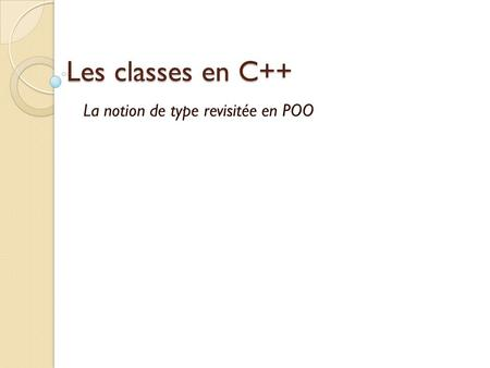 Les classes en C++ La notion de type revisitée en POO.