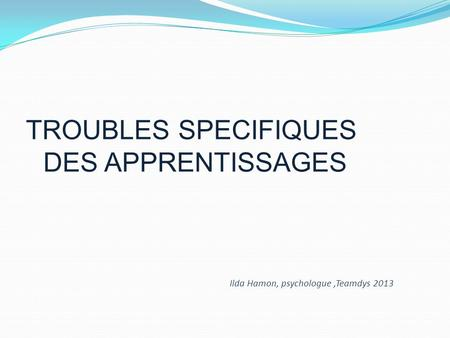 TROUBLES SPECIFIQUES DES APPRENTISSAGES Ilda Hamon, psychologue,Teamdys 2013.