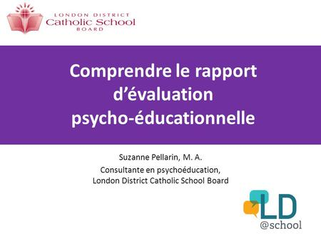 Comprendre le rapport d'évaluation psycho-éducationnelle Suzanne Pellarin, M. A. Consultante en psychoéducation, London District Catholic School Board.