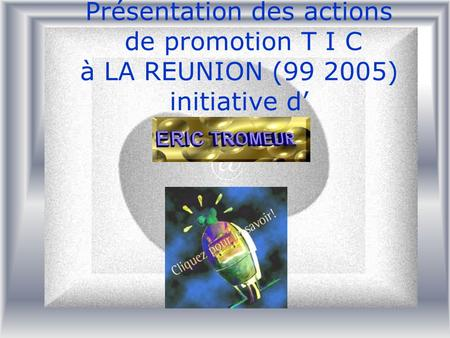 Présentation des actions de promotion T I C à LA REUNION (99 2005) initiative d'