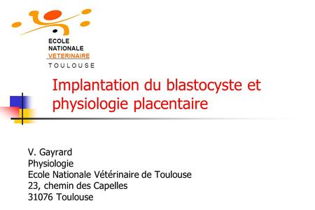 V. Gayrard Physiologie Ecole Nationale Vétérinaire de Toulouse 23, chemin des Capelles 31076 Toulouse ECOLE NATIONALE VETERINAIRE T O U L O U S E Implantation.