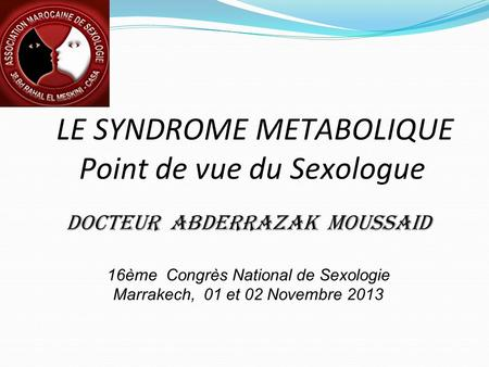 LE SYNDROME METABOLIQUE Point de vue du Sexologue Docteur Abderrazak MOUSSAID 16ème Congrès National de Sexologie Marrakech, 01 et 02 Novembre 2013.