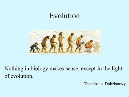 Evolution Nothing in biology makes sense, except in the light of evolution. Theodosius Dobzhansky.