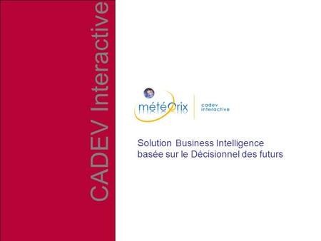 Solution Business Intelligence basée sur le Décisionnel des futurs CADEV Interactive.