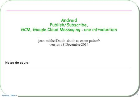 Receiver, CGM et + 1 Android Publish/Subscribe, GCM, Google Cloud Messaging : une introduction Notes de cours jean-michel Douin, douin au cnam point fr.