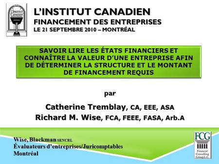 Catherine Tremblay, CA, EEE, ASA Richard M. Wise, FCA, FEE, FASA, CAEJC, Arb.A WISE, BLACKMAN SENCRL Financement des entreprises Le 21 septembre 2010 Montréal.