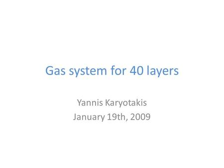 Gas system for 40 layers Yannis Karyotakis January 19th, 2009.