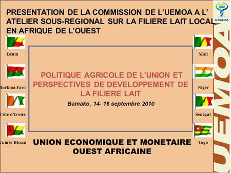 POLITIQUE AGRICOLE DE L'UNION ET PERSPECTIVES DE DEVELOPPEMENT DE LA FILIERE LAIT Bamako, 14- 16 septembre 2010 PRESENTATION DE LA COMMISSION DE L'UEMOA.