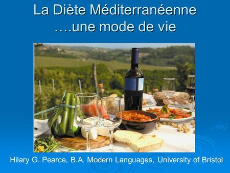 La Diète Méditerranéenne ….une mode de vie Hilary G. Pearce, B.A. Modern Languages, University of Bristol.
