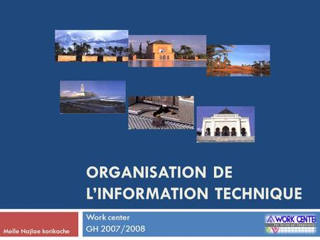 ORGANISATION DE L'INFORMATION TECHNIQUE Work center GH 2007/2008 Melle Najlae korikache.