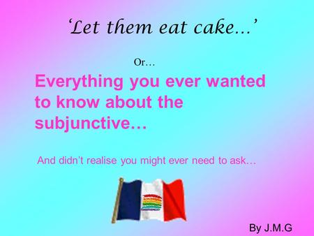 Everything you ever wanted to know about the subjunctive… And didn't realise you might ever need to ask… 'Let them eat cake…' Or… By J.M.G.