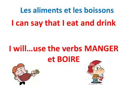 Les aliments et les boissons I can say that I eat and drink I will…use the verbs MANGER et BOIRE.