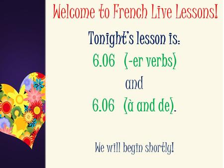 Welcome to French Live Lessons! Tonight's lesson is: 6.06 (-er verbs) and 6.06 (à and de). We will begin shortly!