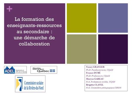 + La formation des enseignants-ressources au secondaire : une démarche de collaboration Nancy GRANGER Ph.D. Postdoctorante, UQAM France DUBÉ Ph.D. Professeure,