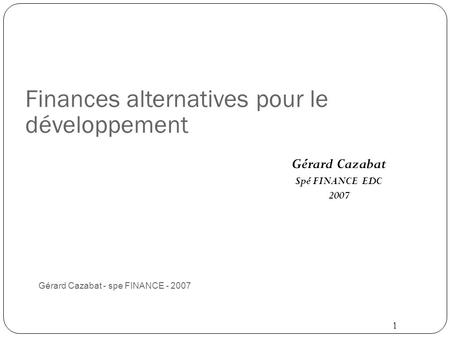 Finances alternatives pour le développement Gérard Cazabat - spe FINANCE - 2007 1 Gérard Cazabat Spé FINANCE EDC 2007.