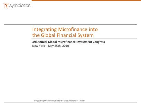 Integrating Microfinance into the Global Financial System 3rd Annual Global Microfinance Investment Congress New York – May 25th, 2010 Integrating Microfinance.