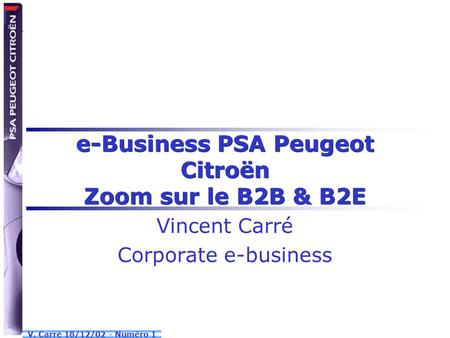 V. Carré 18/12/02 - Numéro 1 e-Business PSA Peugeot Citroën Zoom sur le B2B & B2E Vincent Carré Corporate e-business.