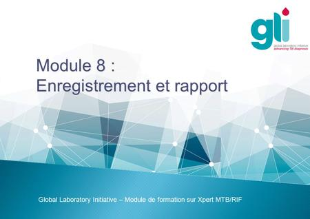 Module 8 : Enregistrement et rapport Global Laboratory Initiative – Module de formation sur Xpert MTB/RIF.