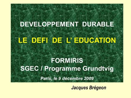 DEVELOPPEMENT DURABLE LE DEFI DE L' EDUCATION FORMIRIS SGEC / Programme Grundtvig Paris, le 9 décembre 2009 Jacques Brégeon.