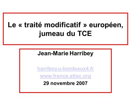 Le « traité modificatif » européen, jumeau du TCE Jean-Marie Harribey harribey.u-bordeaux4.fr www.france.attac.org 29 novembre 2007.