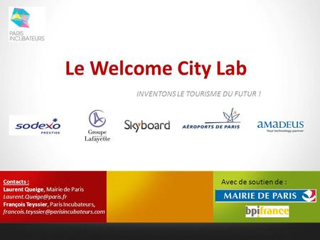 Le Welcome City Lab INVENTONS LE TOURISME DU FUTUR ! Contacts : Laurent Queige, Mairie de Paris François Teyssier, Paris Incubateurs,