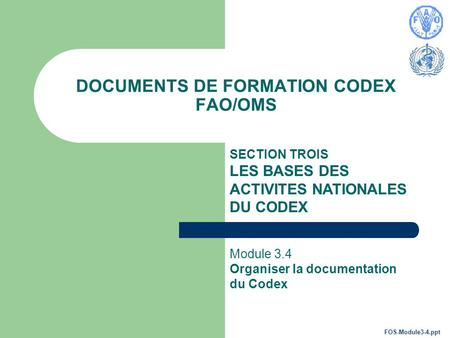 DOCUMENTS DE FORMATION CODEX FAO/OMS SECTION TROIS LES BASES DES ACTIVITES NATIONALES DU CODEX Module 3.4 Organiser la documentation du Codex FOS-Module3-4.ppt.