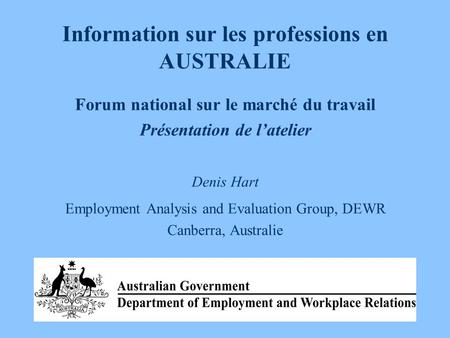 Information sur les professions en AUSTRALIE Forum national sur le marché du travail Présentation de l'atelier Denis Hart Employment Analysis and Evaluation.
