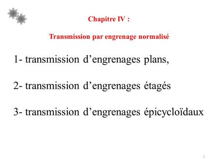 1 Chapitre IV : Transmission par engrenage normalisé 1- transmission d'engrenages plans, 2- transmission d'engrenages étagés 3- transmission d'engrenages.