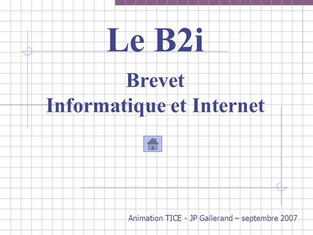Le B2i Brevet Informatique et Internet Animation TICE - JP Gallerand – septembre 2007.