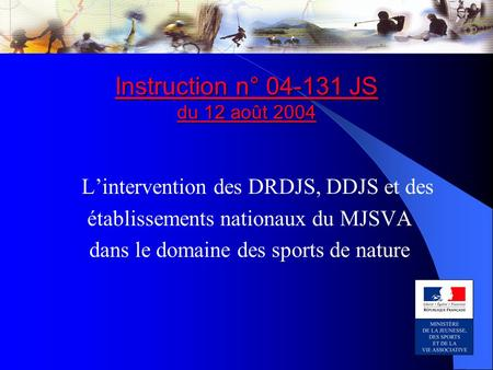 Instruction n° 04-131 JS du 12 août 2004 Instruction n° 04-131 JS du 12 août 2004 L'intervention des DRDJS, DDJS et des établissements nationaux du MJSVA.