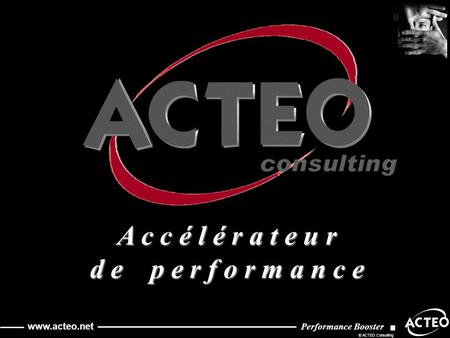 Performance Booster © ACTEO Consulting www.acteo.net Performance Booster © ACTEO Consulting www.acteo.net A c c é l é r a t e u r d e p e r f o r m a n.