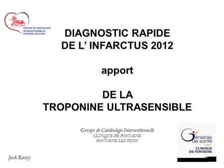 DIAGNOSTIC RAPIDE DE L' INFARCTUS 2012 apport DE LA TROPONINE ULTRASENSIBLE Groupe de Cardiologie Interventionnelle CLINIQUE DE FONTAINE FONTAINE LES DIJON.