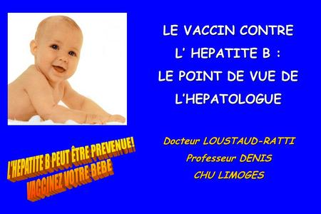 LE VACCIN CONTRE L' HEPATITE B : LE POINT DE VUE DE L'HEPATOLOGUE Docteur LOUSTAUD-RATTI Professeur DENIS CHU LIMOGES.