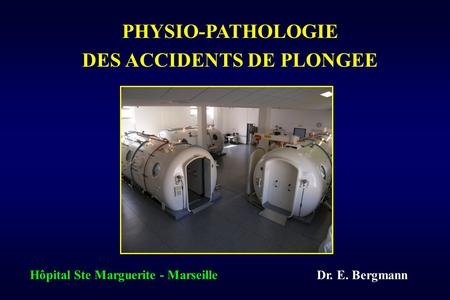 Dr. E. Bergmann Hôpital Ste Marguerite - Marseille PHYSIO-PATHOLOGIE DES ACCIDENTS DE PLONGEE.
