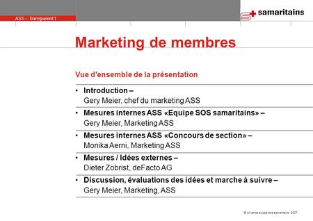 ASS – Transparent 1 © Alliance suisse des samaritains 2007 Marketing de membres Vue d'ensemble de la présentation Introduction – Gery Meier, chef du marketing.