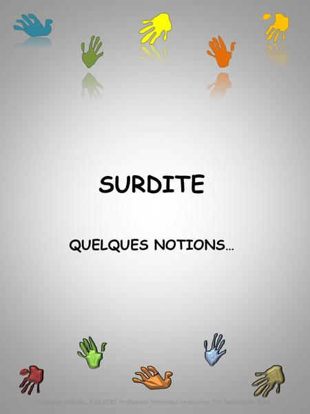SURDITE QUELQUES NOTIONS… Quelques notions…F.GILBERT Professeur formateur ressources TFA Septembre 2014.