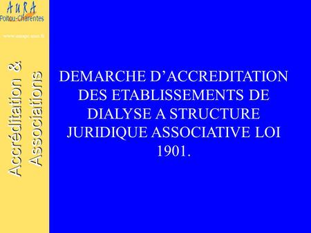 Accréditation & Associations www.aurapc.asso.fr DEMARCHE D'ACCREDITATION DES ETABLISSEMENTS DE DIALYSE A STRUCTURE JURIDIQUE ASSOCIATIVE LOI 1901.