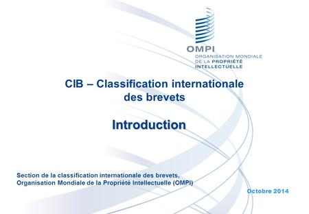 CIB – Classification internationale des brevets Introduction Octobre 2014 Section de la classification internationale des brevets, Organisation Mondiale.